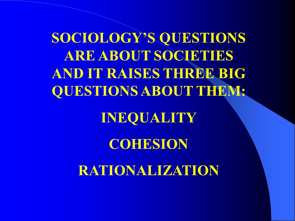 SOCIOLOGY'S QUESTIONS ARE ABOUT SOCIETIES AND IT RAISES THREE BIG QUESTIONS ABOUT THEM: INEQUALITY COHESION RATIONALIZATION