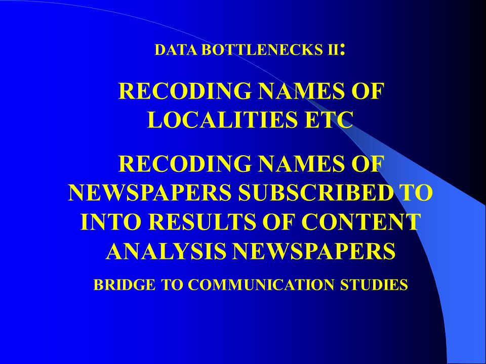 DATA BOTTLENECKS II : RECODING NAMES OF LOCALITIES ETC RECODING NAMES OF NEWSPAPERS SUBSCRIBED TO INTO RESULTS OF CONTENT ANALYSIS NEWSPAPERS BRIDGE TO COMMUNICATION STUDIES