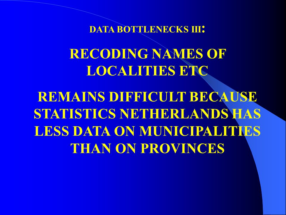 DATA BOTTLENECKS III : RECODING NAMES OF LOCALITIES ETC REMAINS DIFFICULT BECAUSE STATISTICS NETHERLANDS HAS LESS DATA ON MUNICIPALITIES THAN ON PROVINCES