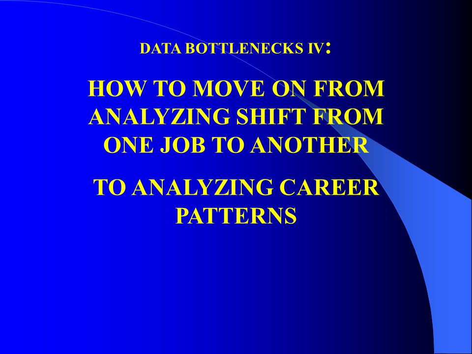 DATA BOTTLENECKS IV : HOW TO MOVE ON FROM ANALYZING SHIFT FROM ONE JOB TO ANOTHER TO ANALYZING CAREER PATTERNS