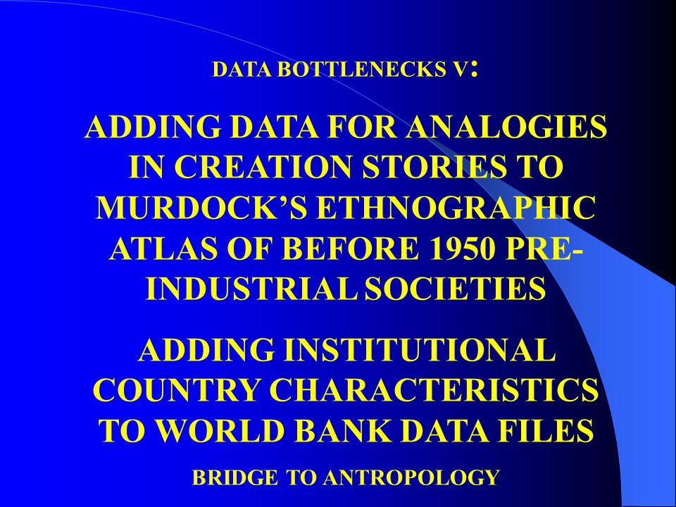 DATA BOTTLENECKS V : ADDING DATA FOR ANALOGIES IN CREATION STORIES TO MURDOCK'S ETHNOGRAPHIC ATLAS OF BEFORE 1950 PRE- INDUSTRIAL SOCIETIES ADDING INSTITUTIONAL COUNTRY CHARACTERISTICS TO WORLD BANK DATA FILES BRIDGE TO ANTROPOLOGY