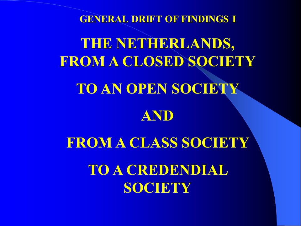 GENERAL DRIFT OF FINDINGS I THE NETHERLANDS, FROM A CLOSED SOCIETY TO AN OPEN SOCIETY AND FROM A CLASS SOCIETY TO A CREDENDIAL SOCIETY