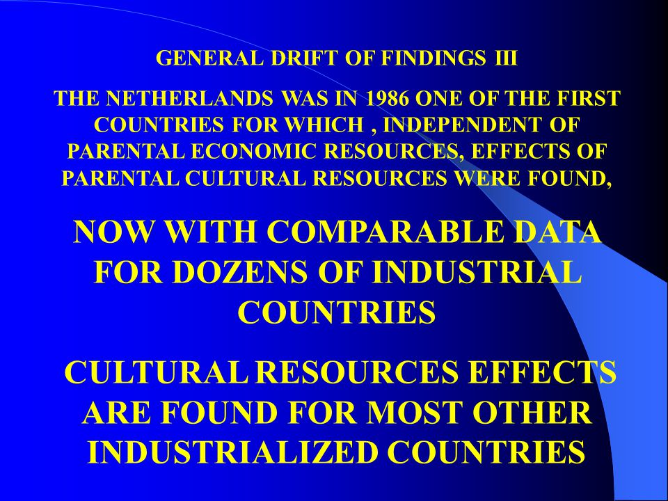GENERAL DRIFT OF FINDINGS III THE NETHERLANDS WAS IN 1986 ONE OF THE FIRST COUNTRIES FOR WHICH, INDEPENDENT OF PARENTAL ECONOMIC RESOURCES, EFFECTS OF PARENTAL CULTURAL RESOURCES WERE FOUND, NOW WITH COMPARABLE DATA FOR DOZENS OF INDUSTRIAL COUNTRIES CULTURAL RESOURCES EFFECTS ARE FOUND FOR MOST OTHER INDUSTRIALIZED COUNTRIES