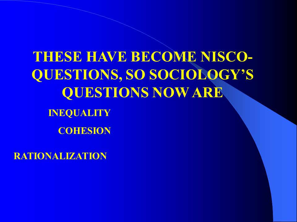 THESE HAVE BECOME NISCO- QUESTIONS, SO SOCIOLOGY'S QUESTIONS NOW ARE INEQUALITY COHESION RATIONALIZATION