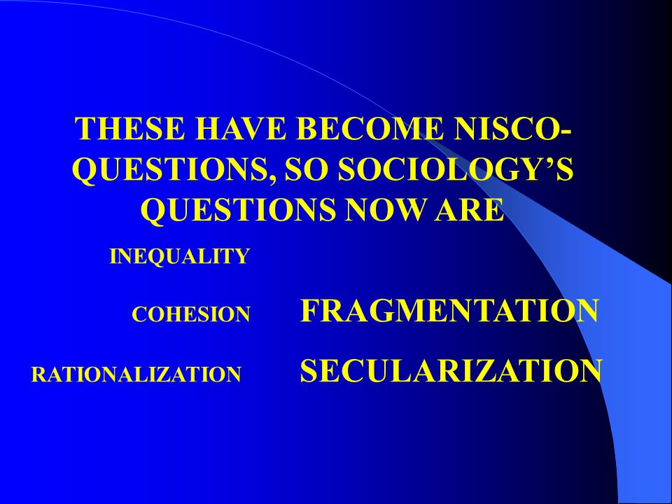 THESE HAVE BECOME NISCO- QUESTIONS, SO SOCIOLOGY'S QUESTIONS NOW ARE INEQUALITY COHESION FRAGMENTATION RATIONALIZATION SECULARIZATION
