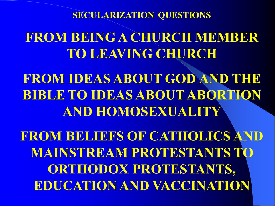 SECULARIZATION QUESTIONS FROM BEING A CHURCH MEMBER TO LEAVING CHURCH FROM IDEAS ABOUT GOD AND THE BIBLE TO IDEAS ABOUT ABORTION AND HOMOSEXUALITY FROM BELIEFS OF CATHOLICS AND MAINSTREAM PROTESTANTS TO ORTHODOX PROTESTANTS, EDUCATION AND VACCINATION