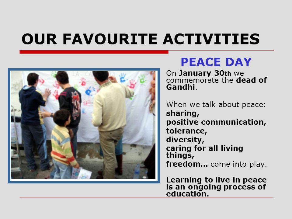OUR FAVOURITE ACTIVITIES PEACE DAY On January 30 th we commemorate the dead of Gandhi.