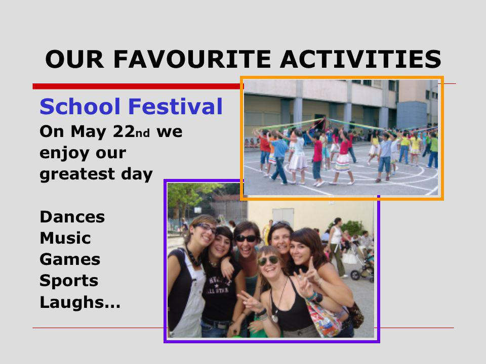 OUR FAVOURITE ACTIVITIES School Festival On May 22 nd we enjoy our greatest day Dances Music Games Sports Laughs…