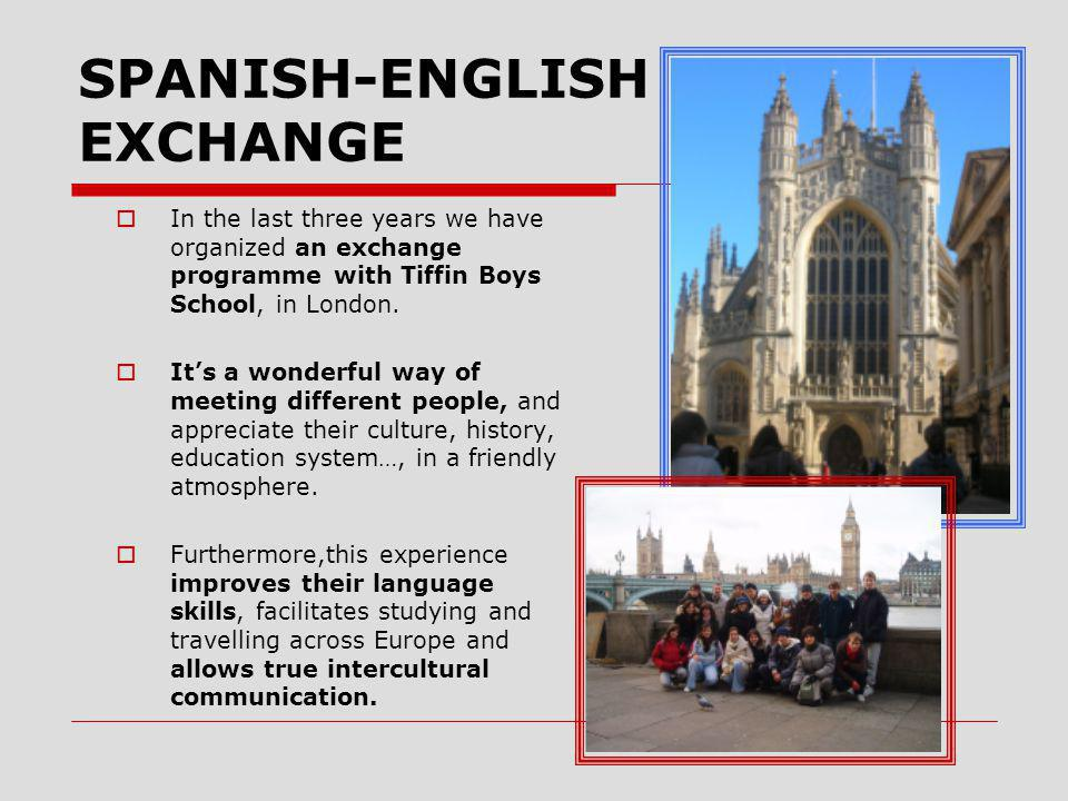 SPANISH-ENGLISH EXCHANGE  In the last three years we have organized an exchange programme with Tiffin Boys School, in London.
