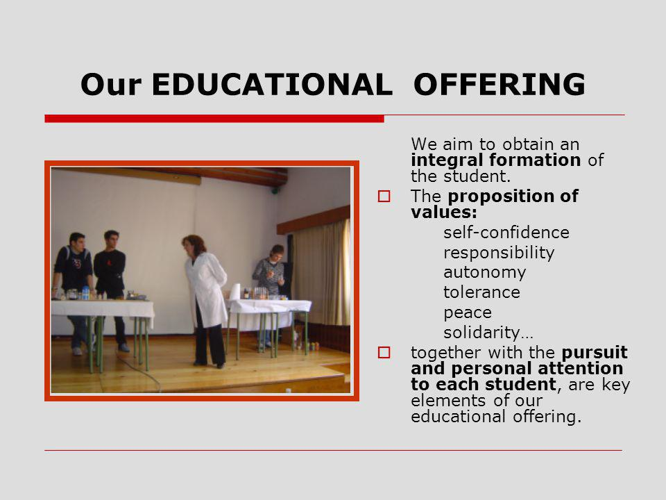 Our EDUCATIONAL OFFERING We aim to obtain an integral formation of the student.  The proposition of values: self-confidence responsibility autonomy t