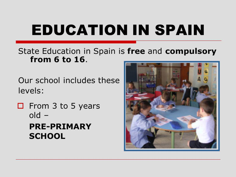 EDUCATION IN SPAIN  From 3 to 5 years old – PRE-PRIMARY SCHOOL State Education in Spain is free and compulsory from 6 to 16. Our school includes thes