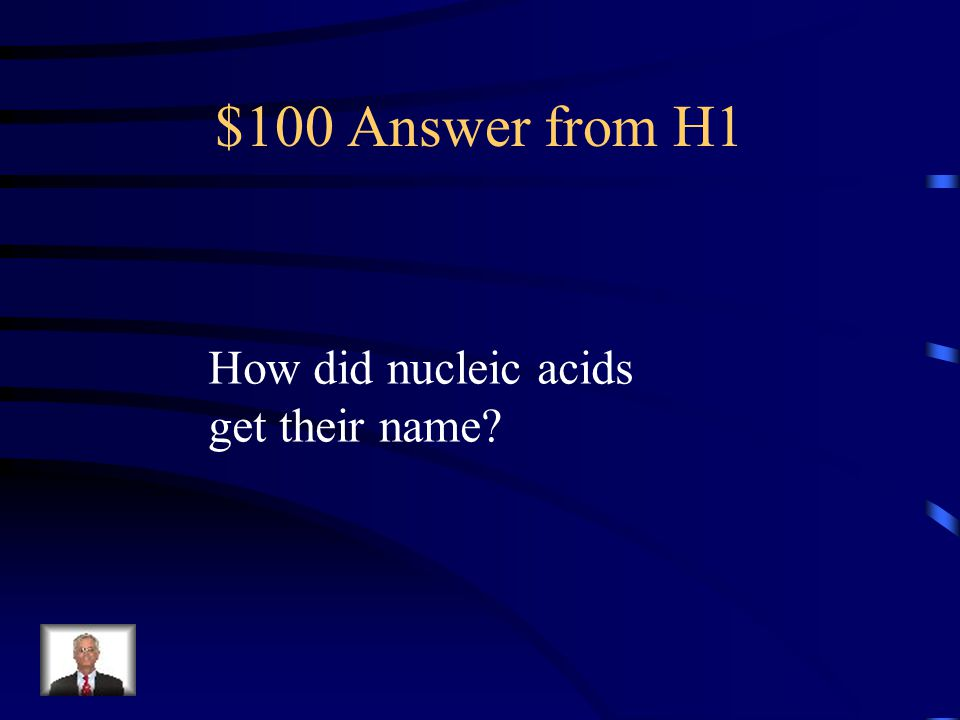 $100 Question from H1 Because they were first found in the nucleus of a cell