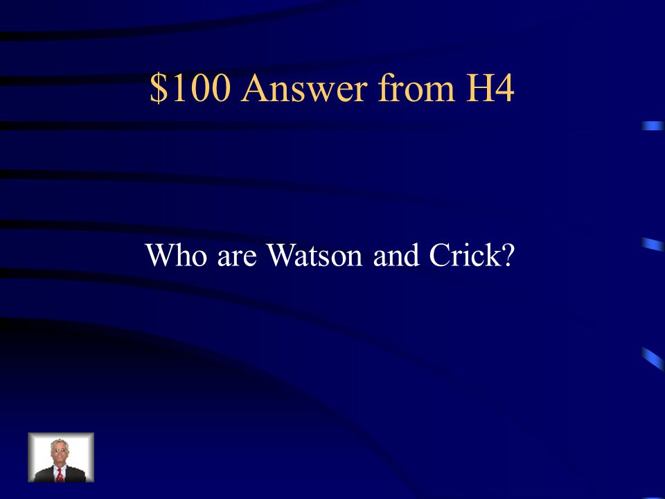 $100 Question from H4 An Englishman and an American who first described the double helix structure of DNA