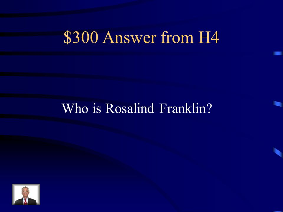 $300 Question from H4 The one contributor to DNA structure Who didn't receive a Nobel Prize (Because of her death)