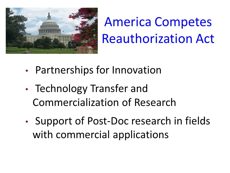 America Competes Reauthorization Act Partnerships for Innovation Technology Transfer and Commercialization of Research Support of Post-Doc research in fields with commercial applications
