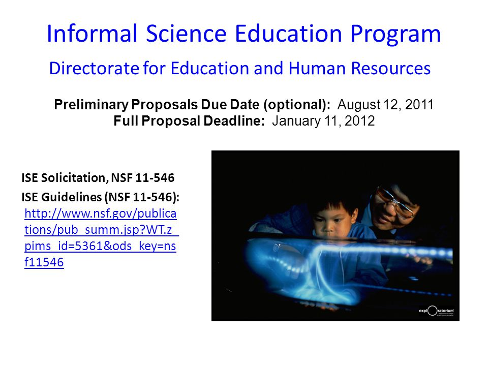 Informal Science Education Program Directorate for Education and Human Resources Preliminary Proposals Due Date (optional): August 12, 2011 Full Proposal Deadline: January 11, 2012 ISE Solicitation, NSF 11-546 ISE Guidelines (NSF 11-546): http://www.nsf.gov/publica tions/pub_summ.jsp WT.z_ pims_id=5361&ods_key=ns f11546 http://www.nsf.gov/publica tions/pub_summ.jsp WT.z_ pims_id=5361&ods_key=ns f11546