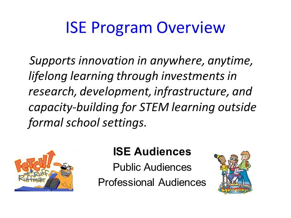 ISE Program Overview Supports innovation in anywhere, anytime, lifelong learning through investments in research, development, infrastructure, and capacity-building for STEM learning outside formal school settings.