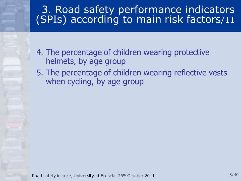 Road safety lecture, University of Brescia, 26 th October 2011 18/40 3. Road safety performance indicators (SPIs) according to main risk factors /11 4