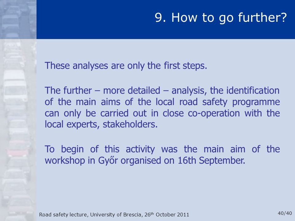 Road safety lecture, University of Brescia, 26 th October 2011 40/40 9. How to go further? These analyses are only the first steps. The further – more