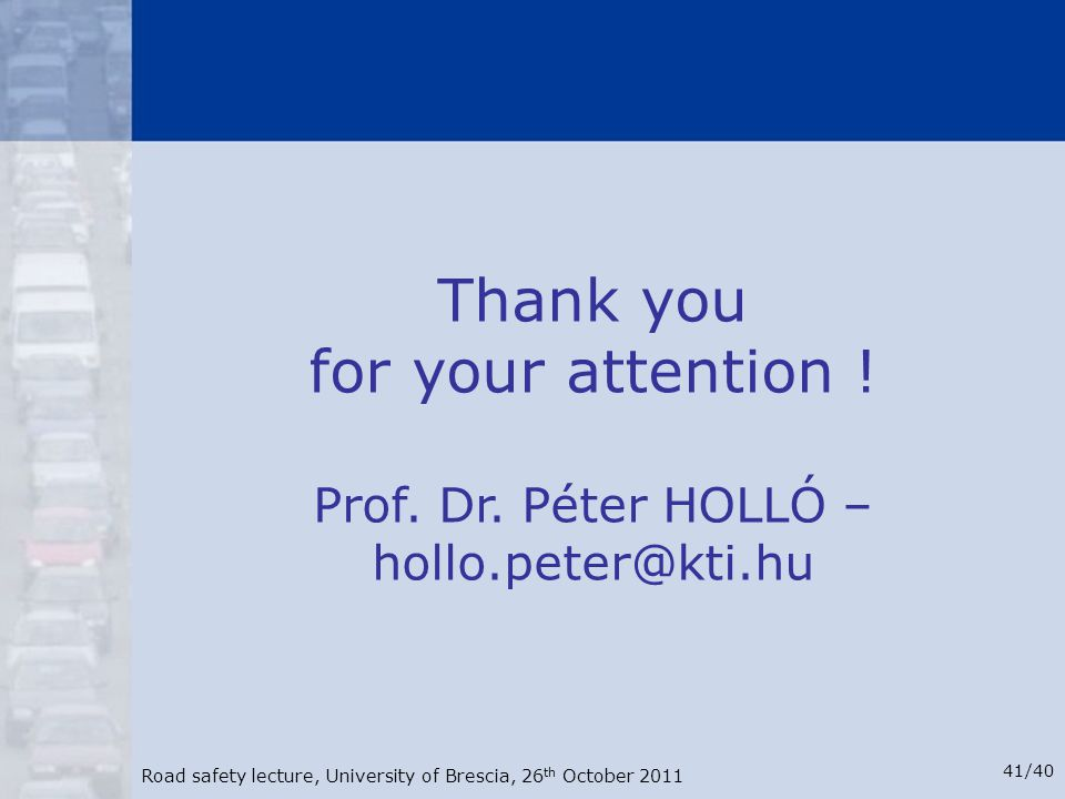 Road safety lecture, University of Brescia, 26 th October 2011 41/40 Thank you for your attention ! Prof. Dr. Péter HOLLÓ – hollo.peter@kti.hu