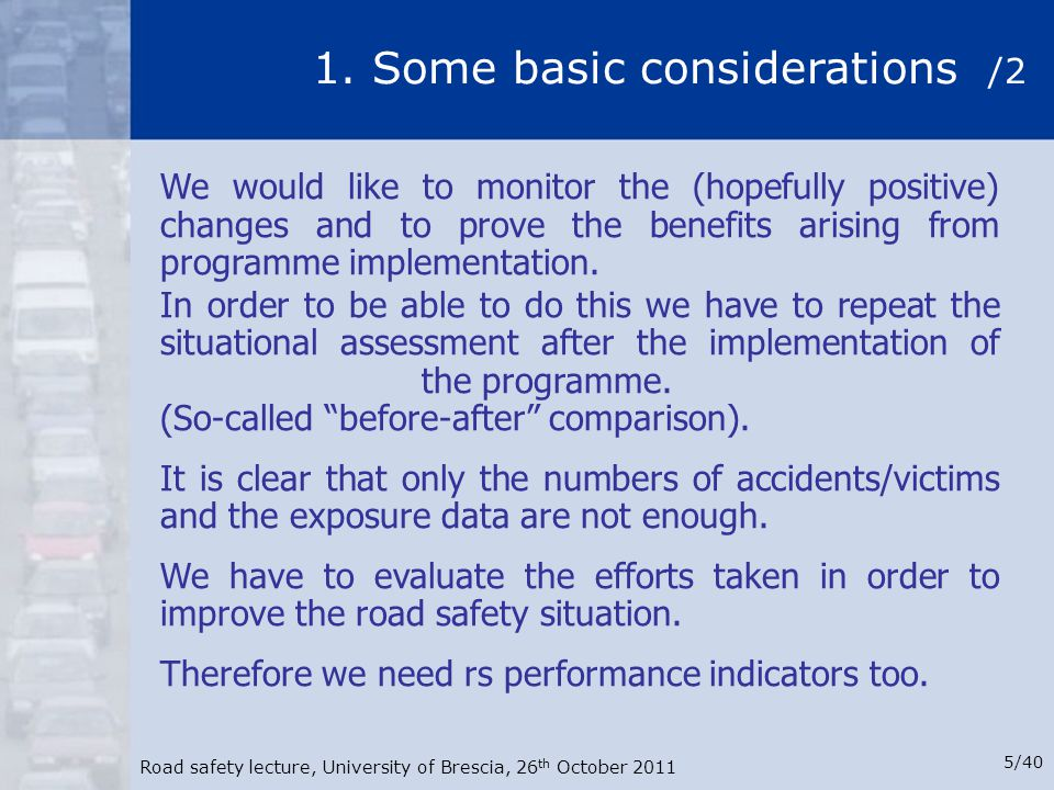 Road safety lecture, University of Brescia, 26 th October 2011 5/40 1. Some basic considerations /2 We would like to monitor the (hopefully positive)