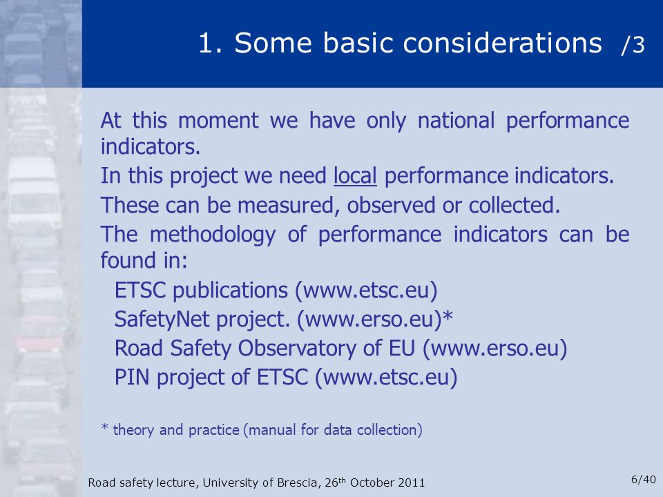 Road safety lecture, University of Brescia, 26 th October 2011 6/40 1. Some basic considerations /3 At this moment we have only national performance i