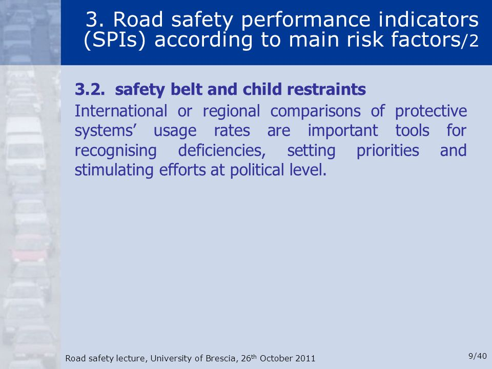 Road safety lecture, University of Brescia, 26 th October 2011 9/40 3. Road safety performance indicators (SPIs) according to main risk factors /2 3.2