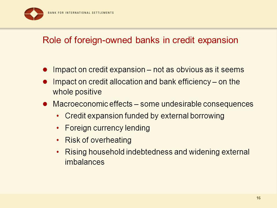 16 Role of foreign-owned banks in credit expansion Impact on credit expansion – not as obvious as it seems Impact on credit allocation and bank efficiency – on the whole positive Macroeconomic effects – some undesirable consequences Credit expansion funded by external borrowing Foreign currency lending Risk of overheating Rising household indebtedness and widening external imbalances