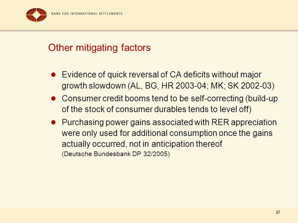 27 Other mitigating factors Evidence of quick reversal of CA deficits without major growth slowdown (AL, BG, HR 2003-04; MK; SK 2002-03) Consumer credit booms tend to be self-correcting (build-up of the stock of consumer durables tends to level off) Purchasing power gains associated with RER appreciation were only used for additional consumption once the gains actually occurred, not in anticipation thereof (Deutsche Bundesbank DP 32/2005)