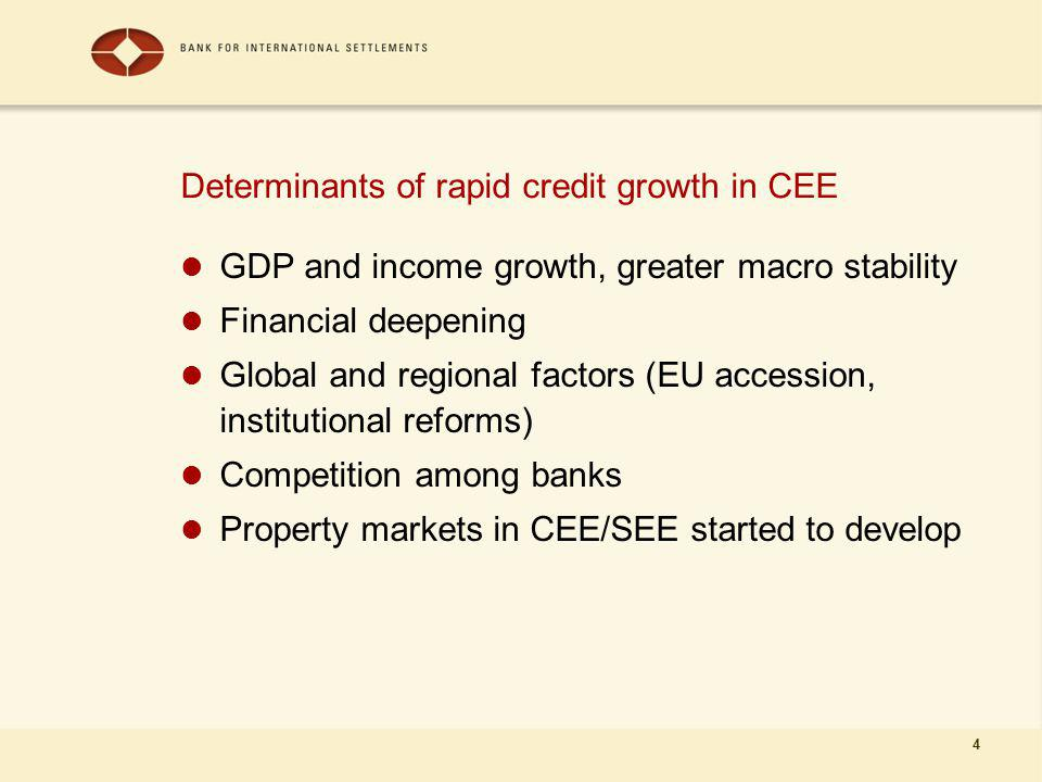 4 Determinants of rapid credit growth in CEE GDP and income growth, greater macro stability Financial deepening Global and regional factors (EU accession, institutional reforms) Competition among banks Property markets in CEE/SEE started to develop