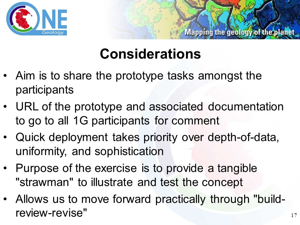 17 Aim is to share the prototype tasks amongst the participants URL of the prototype and associated documentation to go to all 1G participants for comment Quick deployment takes priority over depth-of-data, uniformity, and sophistication Purpose of the exercise is to provide a tangible strawman to illustrate and test the concept Allows us to move forward practically through build- review-revise Considerations