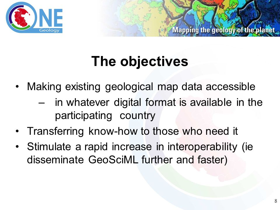 8 The objectives Making existing geological map data accessible –in whatever digital format is available in the participating country Transferring know-how to those who need it Stimulate a rapid increase in interoperability (ie disseminate GeoSciML further and faster)