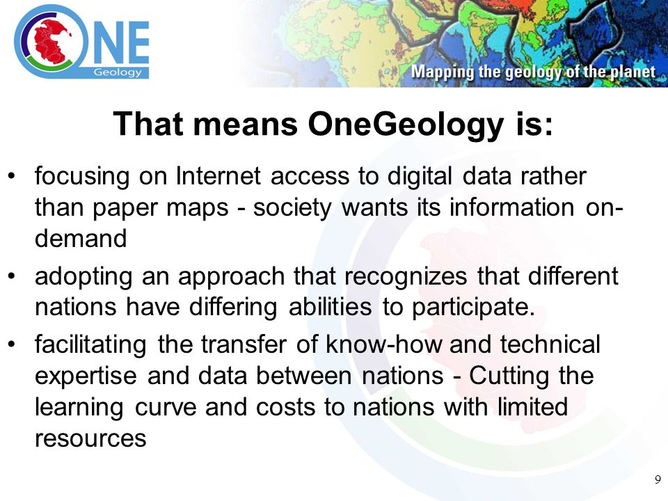9 That means OneGeology is: focusing on Internet access to digital data rather than paper maps - society wants its information on- demand adopting an approach that recognizes that different nations have differing abilities to participate.