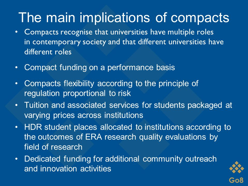 The main implications of compacts Compacts recognise that universities have multiple roles in contemporary society and that different universities have different roles Compact funding on a performance basis Compacts flexibility according to the principle of regulation proportional to risk Tuition and associated services for students packaged at varying prices across institutions HDR student places allocated to institutions according to the outcomes of ERA research quality evaluations by field of research Dedicated funding for additional community outreach and innovation activities