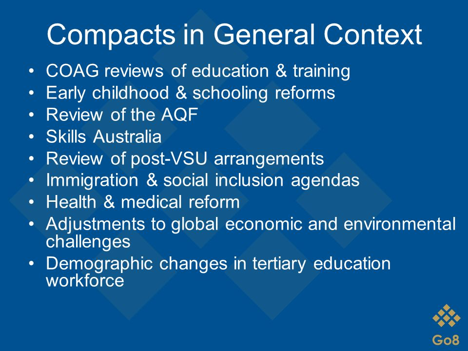 Compacts in General Context COAG reviews of education & training Early childhood & schooling reforms Review of the AQF Skills Australia Review of post-VSU arrangements Immigration & social inclusion agendas Health & medical reform Adjustments to global economic and environmental challenges Demographic changes in tertiary education workforce