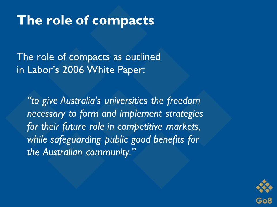 The role of compacts The role of compacts as outlined in Labor's 2006 White Paper: to give Australia's universities the freedom necessary to form and implement strategies for their future role in competitive markets, while safeguarding public good benefits for the Australian community.