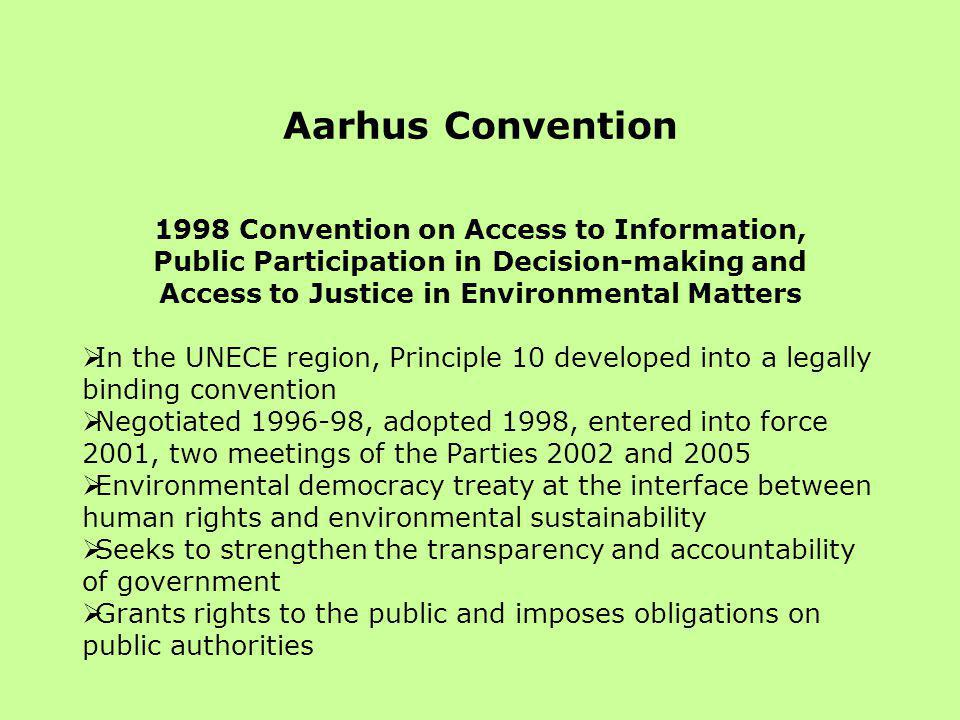 Aarhus Convention 1998 Convention on Access to Information, Public Participation in Decision-making and Access to Justice in Environmental Matters  In the UNECE region, Principle 10 developed into a legally binding convention  Negotiated 1996-98, adopted 1998, entered into force 2001, two meetings of the Parties 2002 and 2005  Environmental democracy treaty at the interface between human rights and environmental sustainability  Seeks to strengthen the transparency and accountability of government  Grants rights to the public and imposes obligations on public authorities