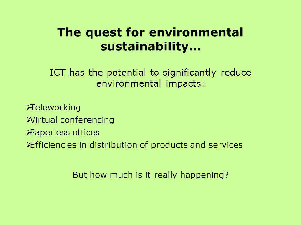 The quest for environmental sustainability… ICT has the potential to significantly reduce environmental impacts:  Teleworking  Virtual conferencing  Paperless offices  Efficiencies in distribution of products and services But how much is it really happening