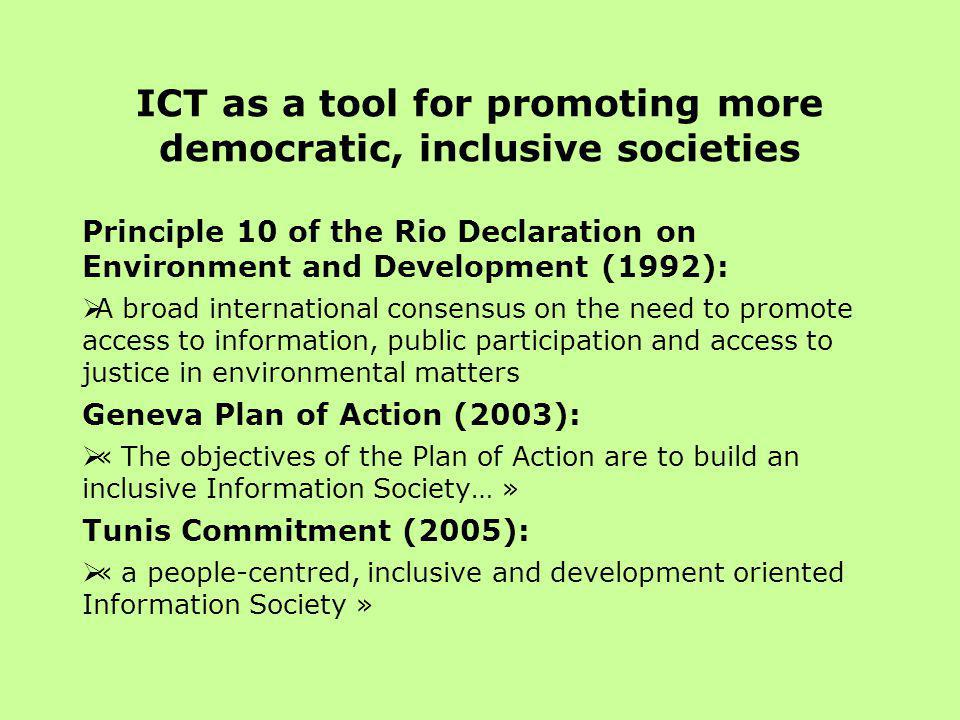 ICT as a tool for promoting more democratic, inclusive societies Principle 10 of the Rio Declaration on Environment and Development (1992):  A broad international consensus on the need to promote access to information, public participation and access to justice in environmental matters Geneva Plan of Action (2003):  « The objectives of the Plan of Action are to build an inclusive Information Society… » Tunis Commitment (2005):  « a people-centred, inclusive and development oriented Information Society »