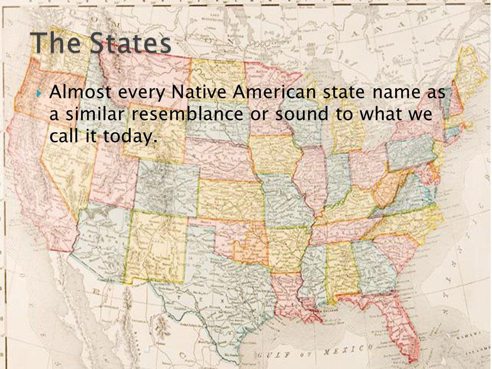 Almost every Native American state name as a similar resemblance or sound to what we call it today.
