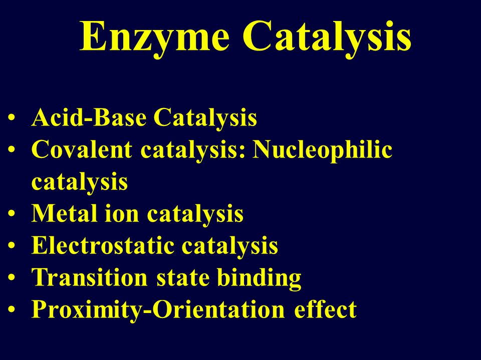 Acid-Base Catalysis Covalent catalysis: Nucleophilic catalysis Metal ion catalysis Electrostatic catalysis Transition state binding Proximity-Orientation effect Enzyme Catalysis