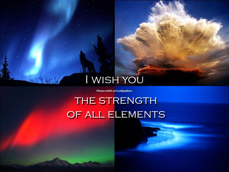 I wish you the strength of all elements I wish you the strength of all elements Please switch on loudspeakers.