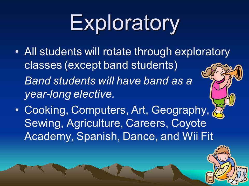 Exploratory All students will rotate through exploratory classes (except band students) Band students will have band as a year-long elective. Cooking,