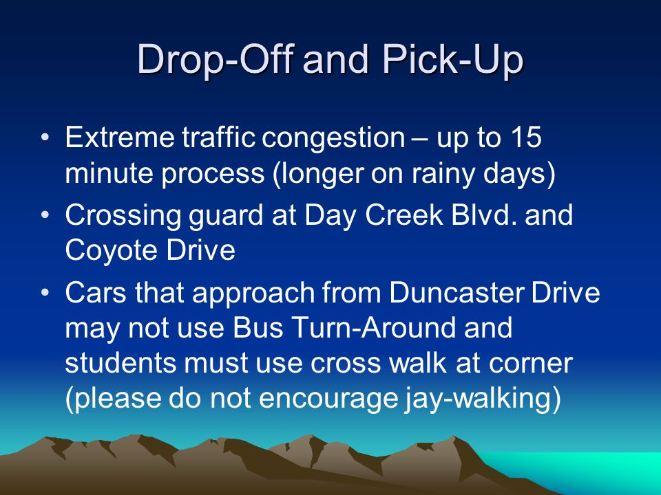 Drop-Off and Pick-Up Extreme traffic congestion – up to 15 minute process (longer on rainy days) Crossing guard at Day Creek Blvd. and Coyote Drive Ca