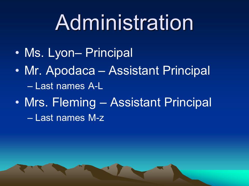 Administration Ms. Lyon– Principal Mr. Apodaca – Assistant Principal –Last names A-L Mrs. Fleming – Assistant Principal –Last names M-z