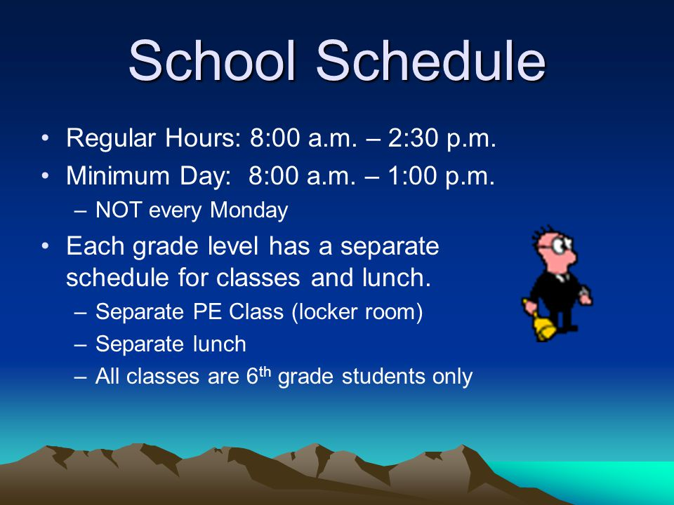 School Schedule Regular Hours: 8:00 a.m. – 2:30 p.m. Minimum Day: 8:00 a.m. – 1:00 p.m. –NOT every Monday Each grade level has a separate schedule for