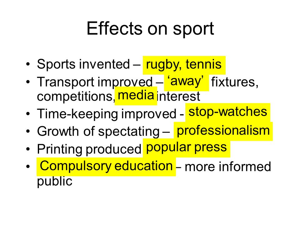 Effects on sport Sports invented – Transport improved – fixtures, competitions, interest Time-keeping improved - Growth of spectating – Printing produced – more informed public rugby, tennis 'away' media stop-watches professionalism popular press Compulsory education