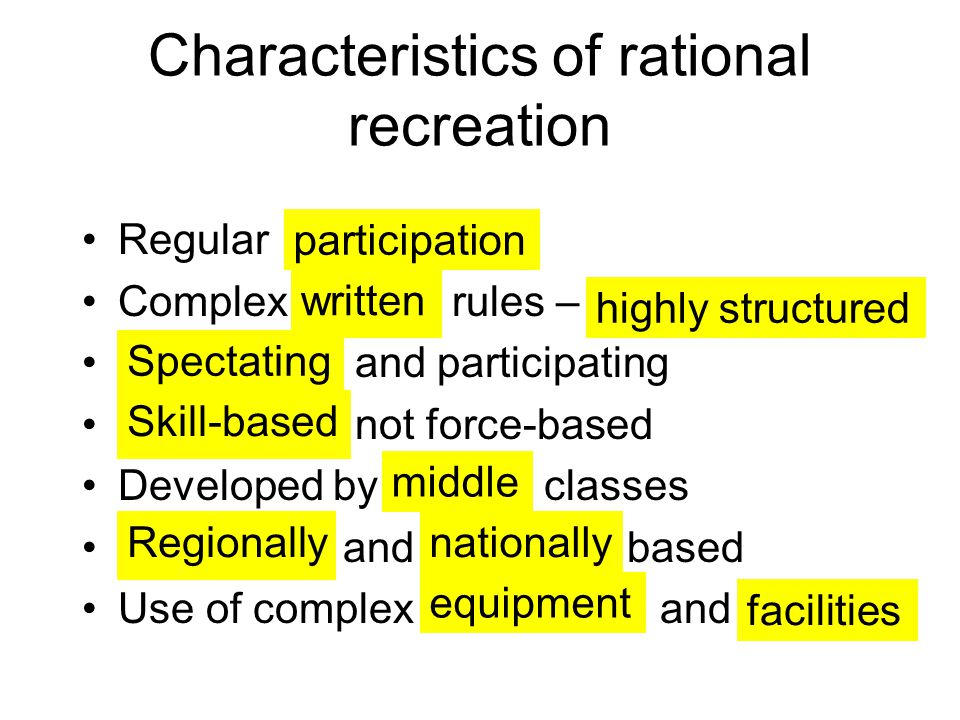 Characteristics of rational recreation Regular Complex rules – and participating not force-based Developed by classes and based Use of complex and participation written highly structured Spectating Skill-based middle Regionallynationally equipment facilities