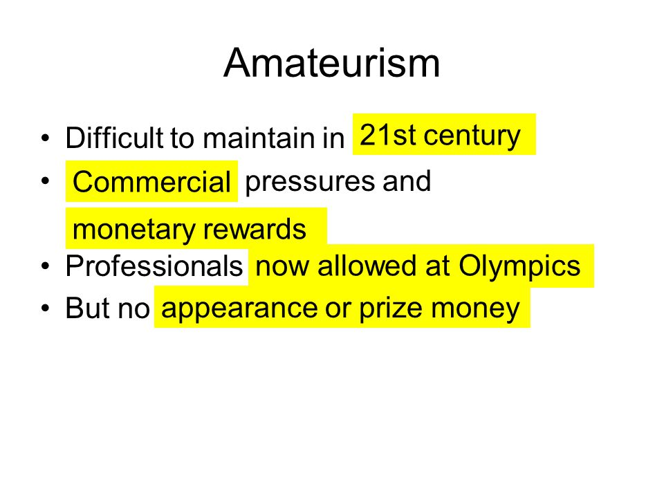 Amateurism Difficult to maintain in pressures and Professionals But no 21st century monetary rewards now allowed at Olympics Commercial appearance or prize money