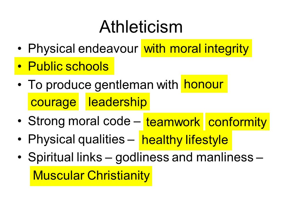 Athleticism Physical endeavour To produce gentleman with Strong moral code – Physical qualities – Spiritual links – godliness and manliness – with moral integrity Public schools honour teamwork healthy lifestyle Muscular Christianity courageleadership conformity